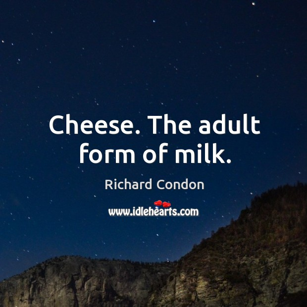Cheese. The adult form of milk. Richard Condon Picture Quote