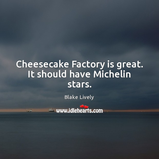 Image, Cheesecake Factory is great. It should have Michelin stars.
