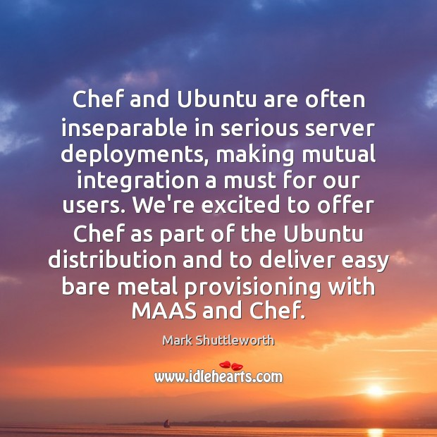 Mark Shuttleworth Picture Quote image saying: Chef and Ubuntu are often inseparable in serious server deployments, making mutual