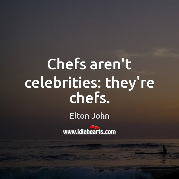 Chefs aren't celebrities: they're chefs. Elton John Picture Quote