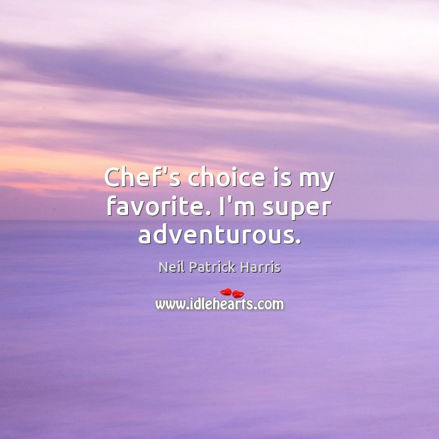 Chef's choice is my favorite. I'm super adventurous. Neil Patrick Harris Picture Quote