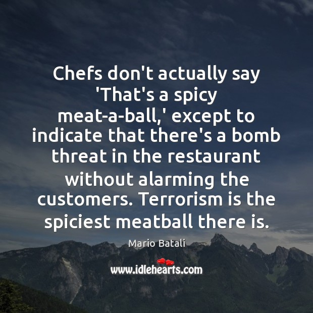 Chefs don't actually say 'That's a spicy meat-a-ball,' except to indicate Mario Batali Picture Quote