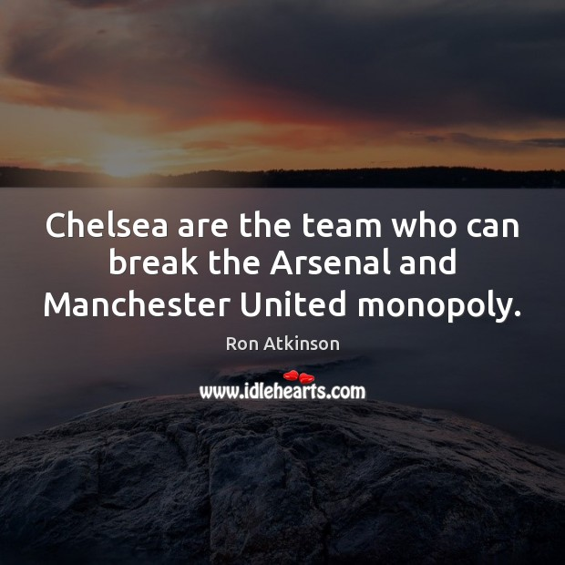 Image, Chelsea are the team who can break the Arsenal and Manchester United monopoly.
