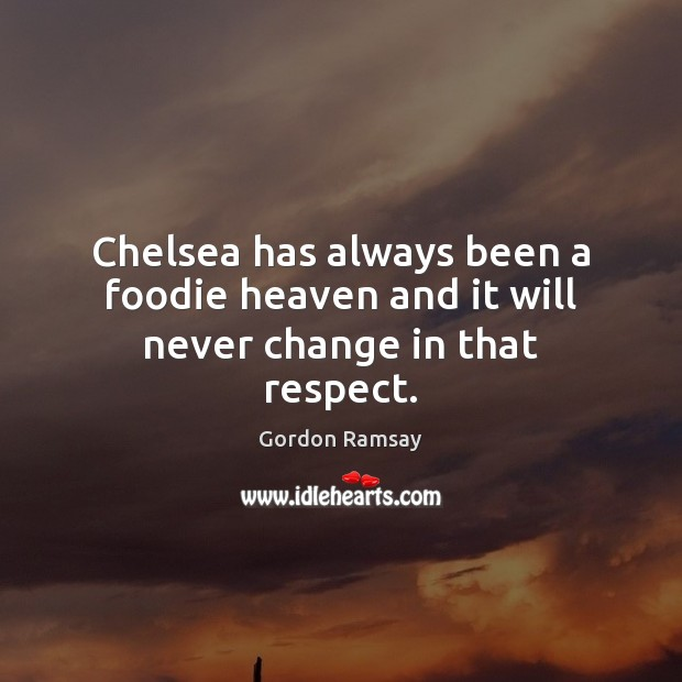 Chelsea has always been a foodie heaven and it will never change in that respect. Gordon Ramsay Picture Quote