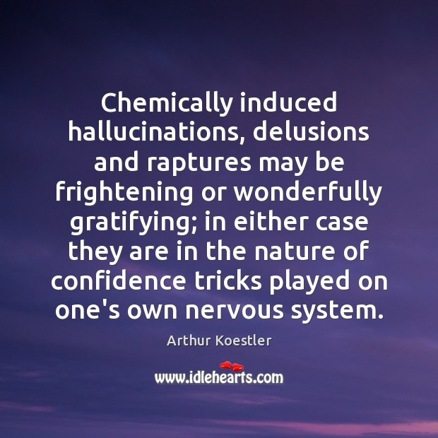 Image, Chemically induced hallucinations, delusions and raptures may be frightening or wonderfully gratifying;