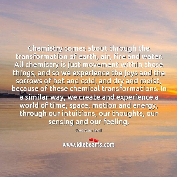 Chemistry comes about through the transformation of earth, air, fire and water. Fred Alan Wolf Picture Quote