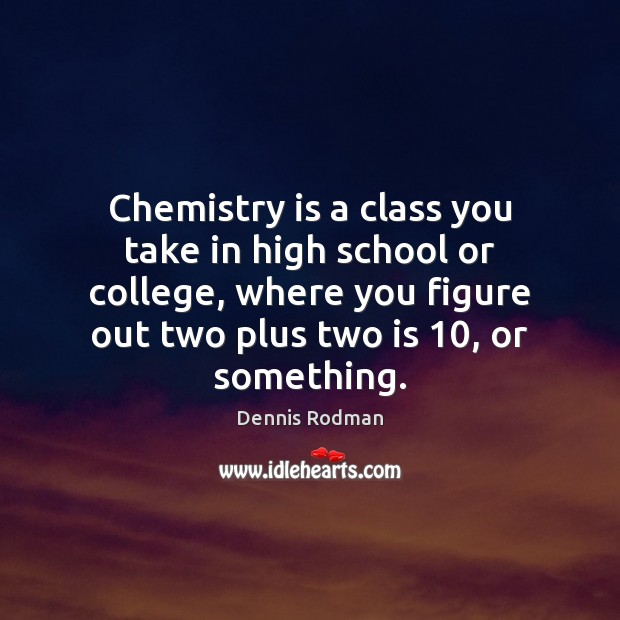 Chemistry is a class you take in high school or college, where Image