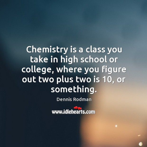 Chemistry is a class you take in high school or college, where you figure out two plus two is 10, or something. Image