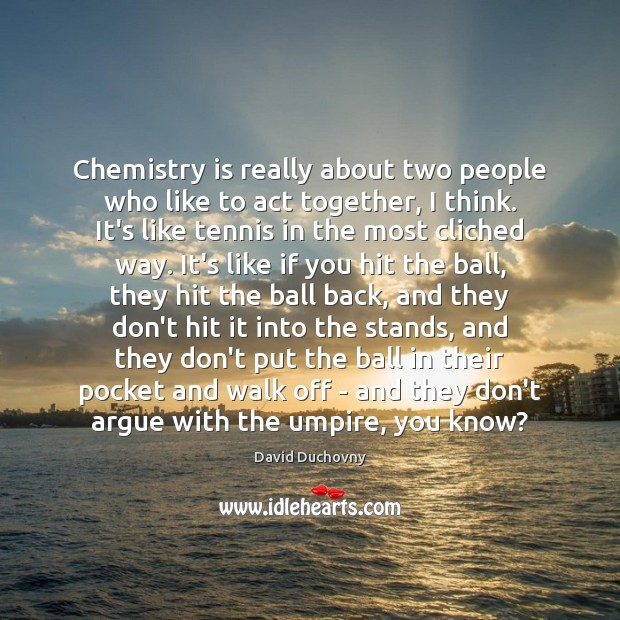 Chemistry is really about two people who like to act together, I Image