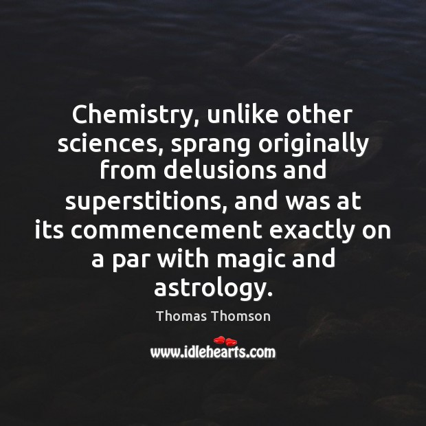 Chemistry, unlike other sciences, sprang originally from delusions and superstitions, and was Image