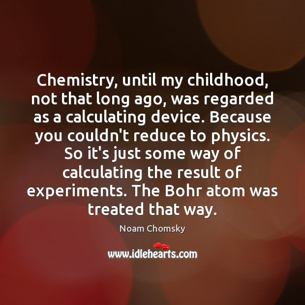 Chemistry, until my childhood, not that long ago, was regarded as a Noam Chomsky Picture Quote