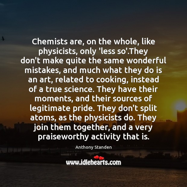 Image, Chemists are, on the whole, like physicists, only 'less so'.They don't