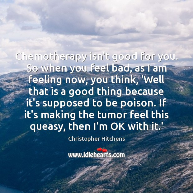 Image, Chemotherapy isn't good for you. So when you feel bad, as I