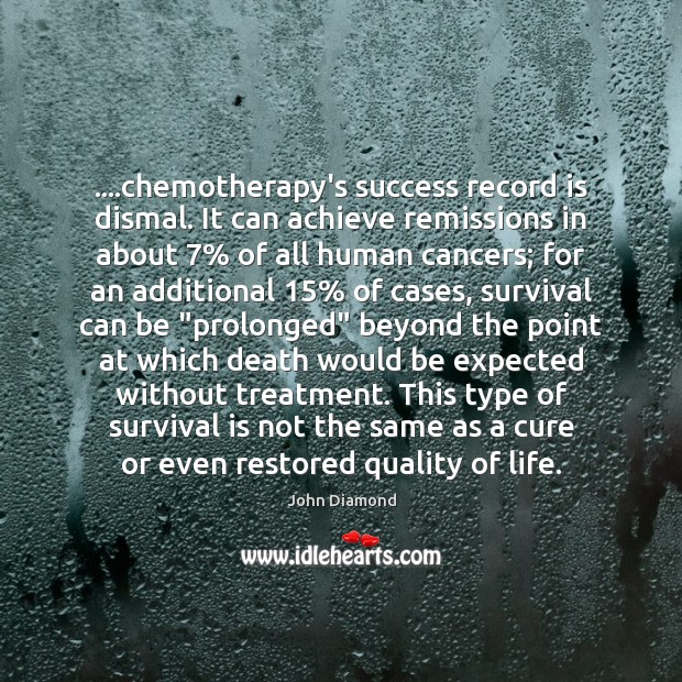 ….chemotherapy's success record is dismal. It can achieve remissions in about 7% of John Diamond Picture Quote
