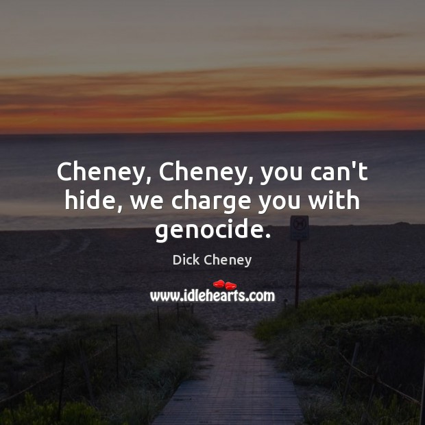 Cheney, Cheney, you can't hide, we charge you with genocide. Dick Cheney Picture Quote