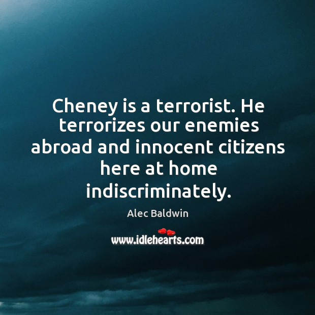 Cheney is a terrorist. He terrorizes our enemies abroad and innocent citizens here at home indiscriminately. Image