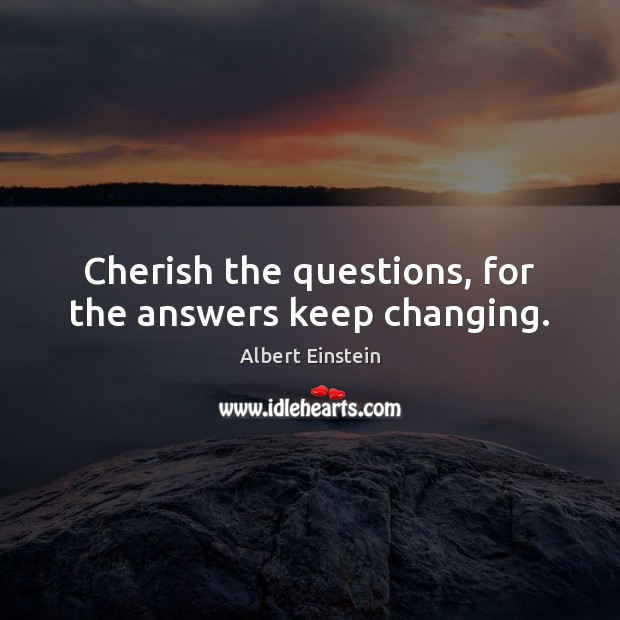Image, Cherish the questions, for the answers keep changing.