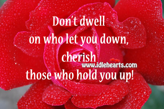 Cherish Those Who Hold You Up!