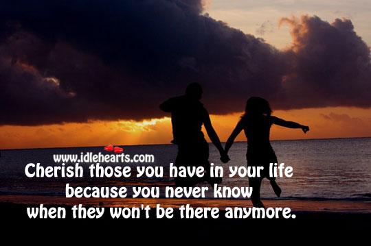 Cherish Those You Have In Your Life