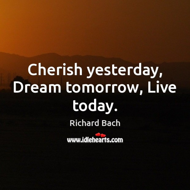 Image, Cherish yesterday, Dream tomorrow, Live today.
