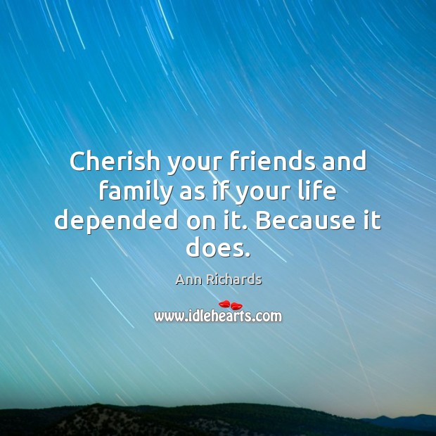 Image, Cherish your friends and family as if your life depended on it. Because it does.