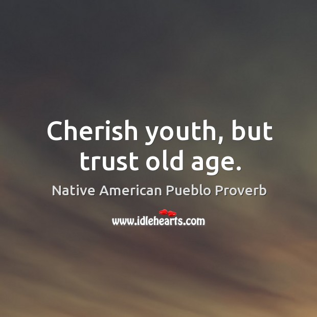 Cherish youth, but trust old age. Native American Pueblo Proverbs Image