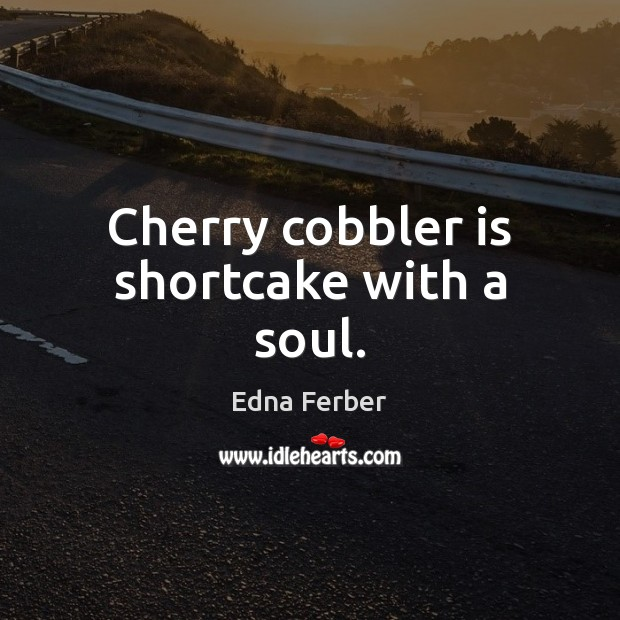 Cherry cobbler is shortcake with a soul. Edna Ferber Picture Quote