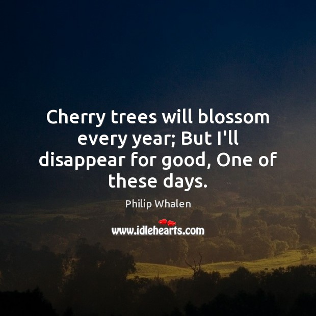 Cherry trees will blossom every year; But I'll disappear for good, One of these days. Image