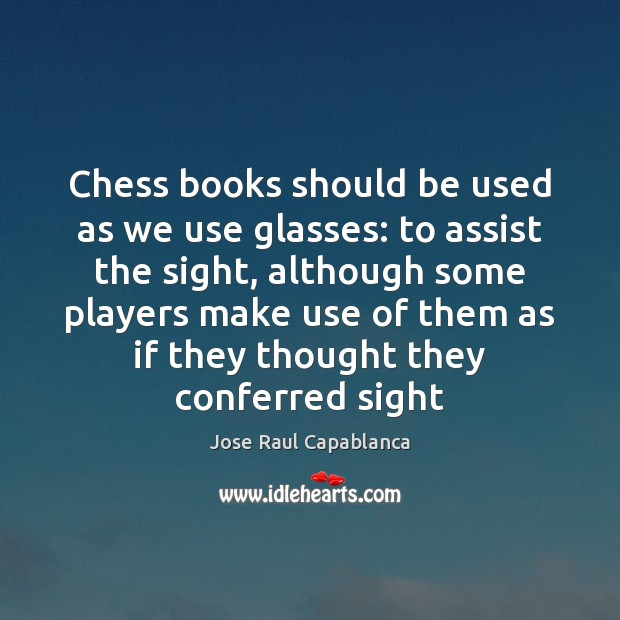 Chess books should be used as we use glasses: to assist the Jose Raul Capablanca Picture Quote
