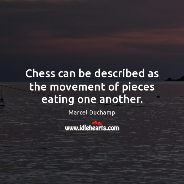 Chess can be described as the movement of pieces eating one another. Image