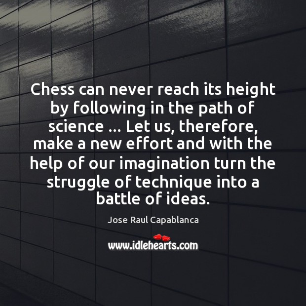 Chess can never reach its height by following in the path of Jose Raul Capablanca Picture Quote