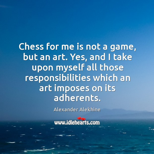 Chess for me is not a game, but an art. Yes, and I take upon myself all those responsibilities Image