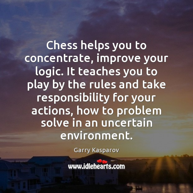 Chess helps you to concentrate, improve your logic. It teaches you to Garry Kasparov Picture Quote