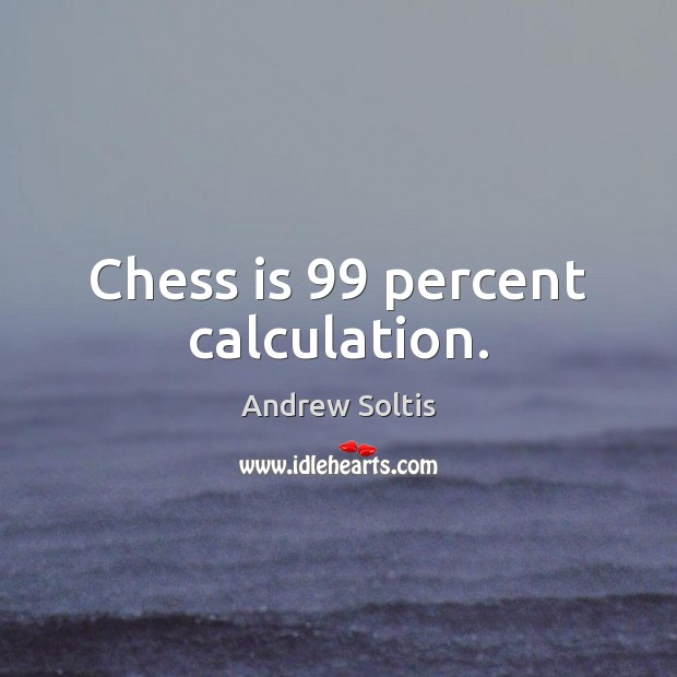 Image, Chess is 99 percent calculation.