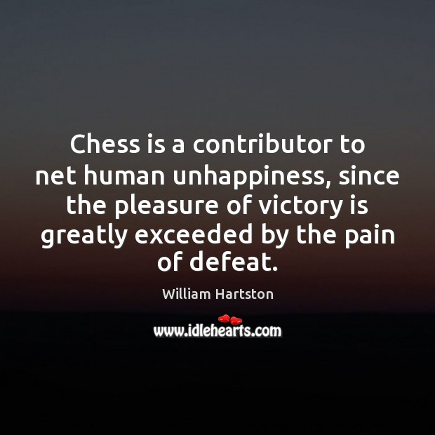 Chess is a contributor to net human unhappiness, since the pleasure of Victory Quotes Image