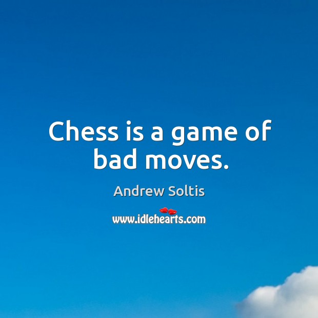 Image, Chess is a game of bad moves.