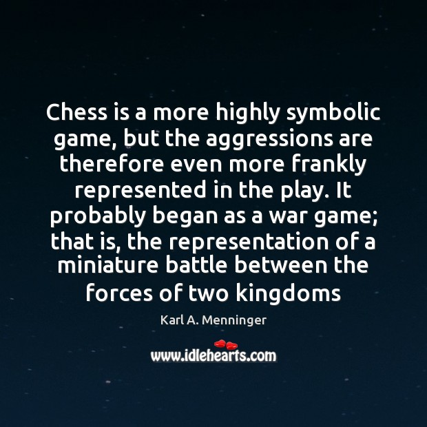 Chess is a more highly symbolic game, but the aggressions are therefore Image