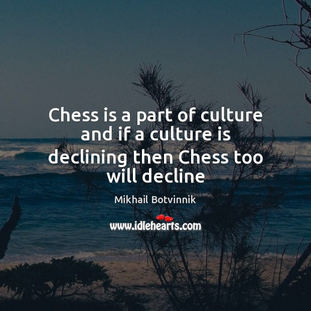 Chess is a part of culture and if a culture is declining then Chess too will decline Image