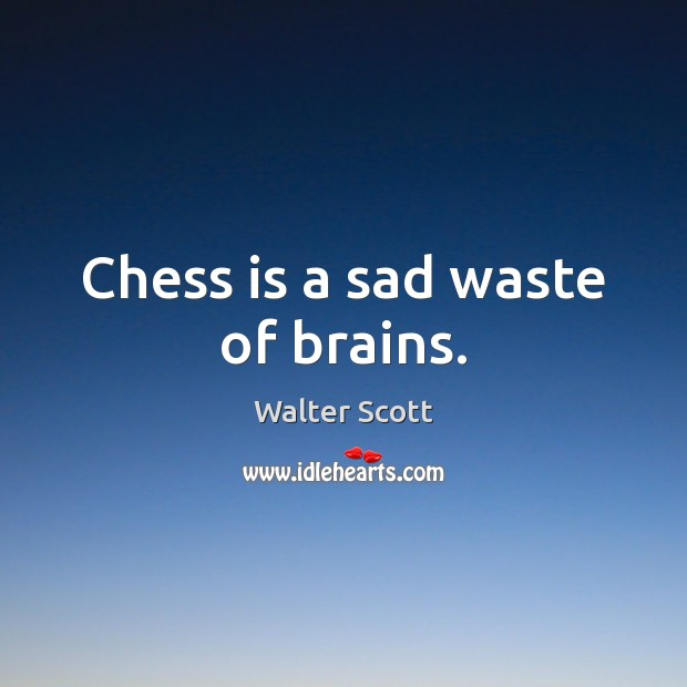 Chess is a sad waste of brains. Walter Scott Picture Quote