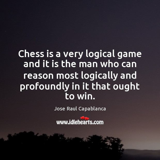 Chess is a very logical game and it is the man who Jose Raul Capablanca Picture Quote