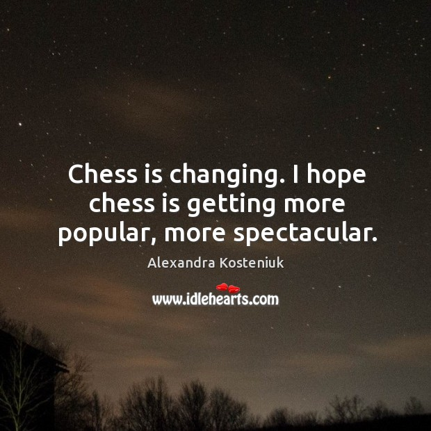 Chess is changing. I hope chess is getting more popular, more spectacular. Image