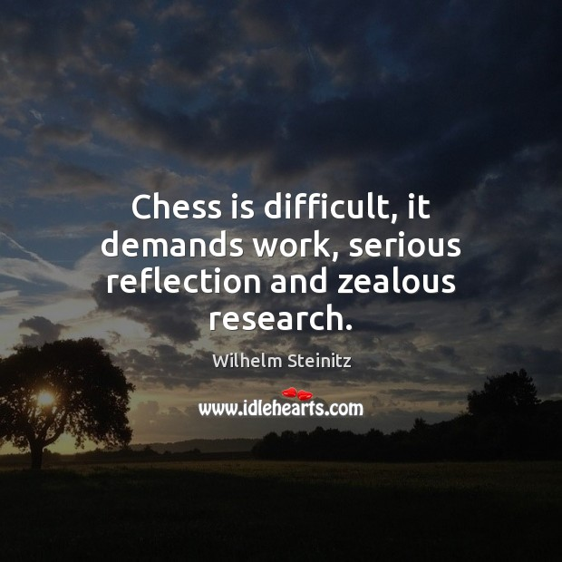 Image, Chess is difficult, it demands work, serious reflection and zealous research.