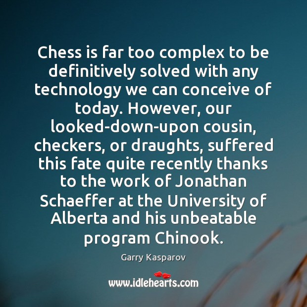 Chess is far too complex to be definitively solved with any technology Garry Kasparov Picture Quote