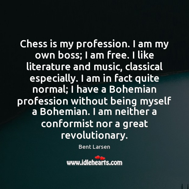 Image, Chess is my profession. I am my own boss; I am free.