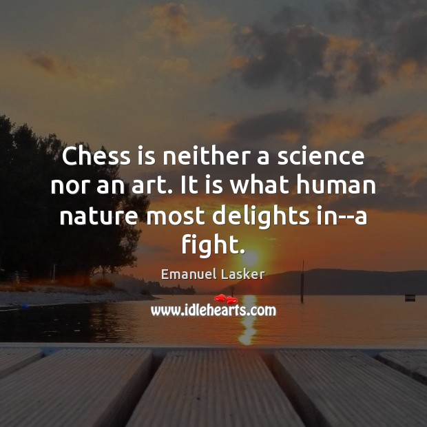 Chess is neither a science nor an art. It is what human nature most delights in–a fight. Image