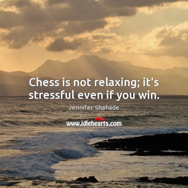 Chess is not relaxing; it's stressful even if you win. Image