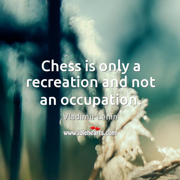 Chess is only a recreation and not an occupation. Image