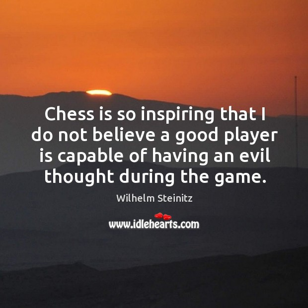 Image, Chess is so inspiring that I do not believe a good player is capable of having an