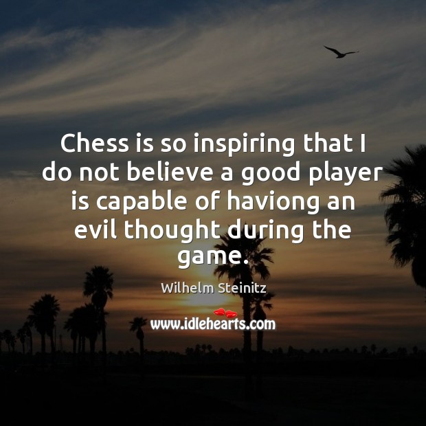 Image, Chess is so inspiring that I do not believe a good player