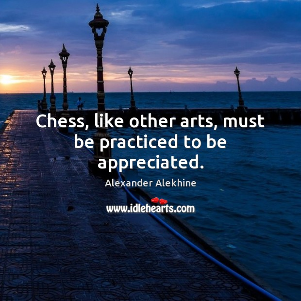 Chess, like other arts, must be practiced to be appreciated. Image